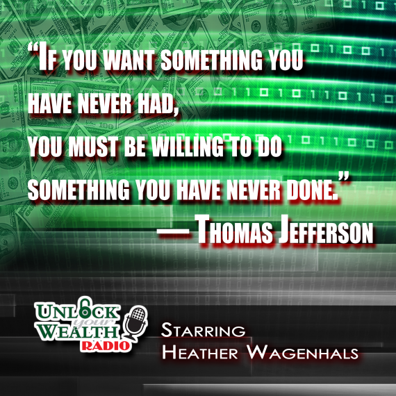 if you want something you never had, you must be willing to do something you have never done Thomas Jefferson Quote from Unlock Your Wealth Radio Starring Heather Wagenhals